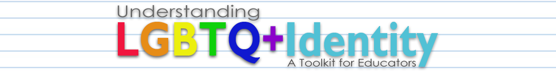 Understanding LGBTQ+ Identity: A Toolkit for Educators